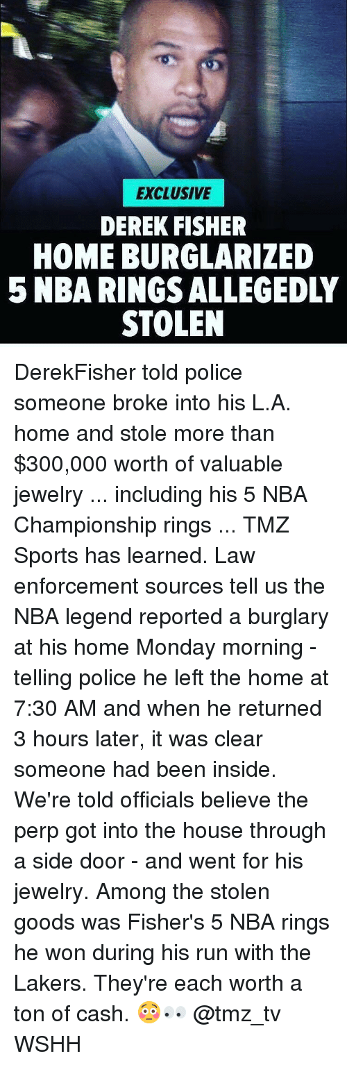 Burglarer: EXCLUSIVE  DEREK FISHER  HOME BURGLARIZED  STOLEN DerekFisher told police someone broke into his L.A. home and stole more than $300,000 worth of valuable jewelry ... including his 5 NBA Championship rings ... TMZ Sports has learned. Law enforcement sources tell us the NBA legend reported a burglary at his home Monday morning - telling police he left the home at 7:30 AM and when he returned 3 hours later, it was clear someone had been inside. We're told officials believe the perp got into the house through a side door - and went for his jewelry. Among the stolen goods was Fisher's 5 NBA rings he won during his run with the Lakers. They're each worth a ton of cash. 😳👀 @tmz_tv WSHH