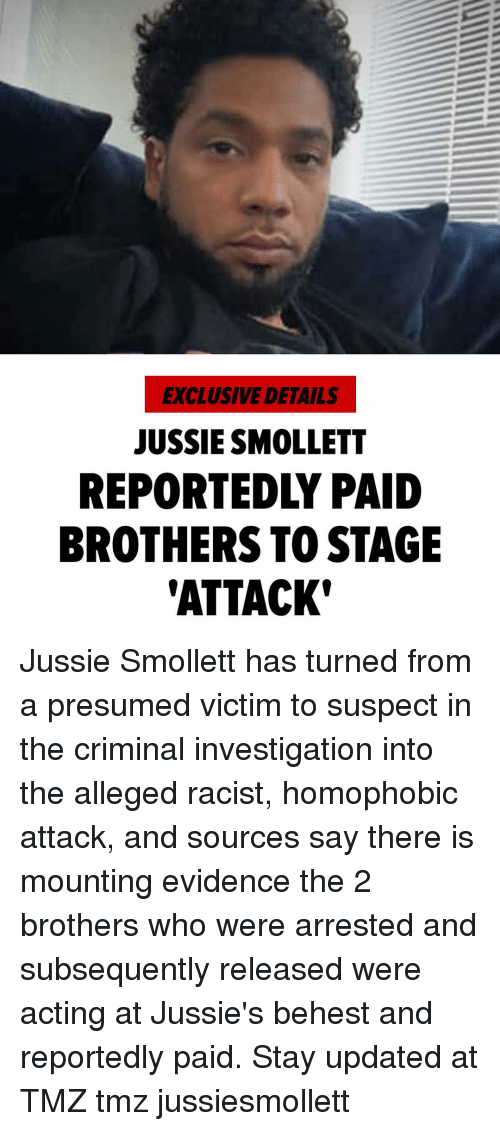 Alleged: EXCLUSIVE DETAILS  JUSSIE SMOLLETT  REPORTEDLY PAID  BROTHERS TO STAGE  'ATTACK Jussie Smollett has turned from a presumed victim to suspect in the criminal investigation into the alleged racist, homophobic attack, and sources say there is mounting evidence the 2 brothers who were arrested and subsequently released were acting at Jussie's behest and reportedly paid. Stay updated at TMZ tmz jussiesmollett