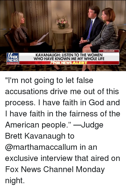 "Aired: EXCLUSIVE  FOX  NEWS  KAVANAUGH: LISTEN TO THE WOMEN  WHO HAVE KNOWN ME MY WHOLE LIFE  OX NEWS ALERT  channe ""I'm not going to let false accusations drive me out of this process. I have faith in God and I have faith in the fairness of the American people."" —Judge Brett Kavanaugh to @marthamaccallum in an exclusive interview that aired on Fox News Channel Monday night."