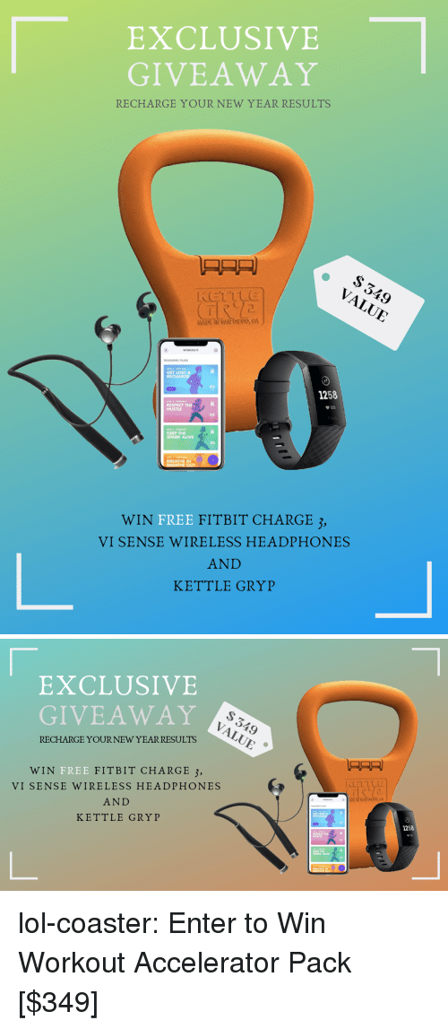 Alive, Lol, and Respect: EXCLUSIVE  GIVEAWAY  RECHARGE YOURNEW YEAR RESULTS  TRAININD PLAN  GET LOST  RECHARGE  45  1258  RESPECT THE  HUSTLE  45  KEEP THE  SPARK ALIVE  30  BREATHE IN  WIN  FREE FITBIT CHARGE 3,  VI SENSE WIRELESS HEADPHONES  AND  KETTLE GRYP   EXCLUSIVE  GIVEAWAY  RECHARGE YOUR NEW YEARRESULTS  只只只)  WIN  FREE  FITBIT CHARGE 3,  VI SENSE WIRELESS HEADPHONES  AND  KETTLE GRYP  GET LOST  1258  RESPECT T.  HUSTLE  SPARK ALIVE  30 lol-coaster:  Enter to Win Workout Accelerator Pack [$349]