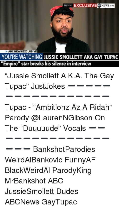 "Abc, Empire, and Memes: EXCLUSIVE NEWS LIVE  ABCNEWSEXCLUSIVE  YOU'RE WATCHING JUSSIE SMOLLETT AKA GAY TUPAC  ""Empire"" star breaks his silence in interview ""Jussie Smollett A.K.A. The Gay Tupac"" JustJokes ➖➖➖➖➖➖➖➖➖➖➖➖➖➖➖➖➖ Tupac - ""Ambitionz Az A Ridah"" Parody @LaurenNGibson On The ""Duuuuude"" Vocals ➖➖➖➖➖➖➖➖➖➖➖➖➖➖➖➖➖ BankshotParodies WeirdAlBankovic FunnyAF BlackWeirdAl ParodyKing MrBankshot ABC JussieSmollett Dudes ABCNews GayTupac"