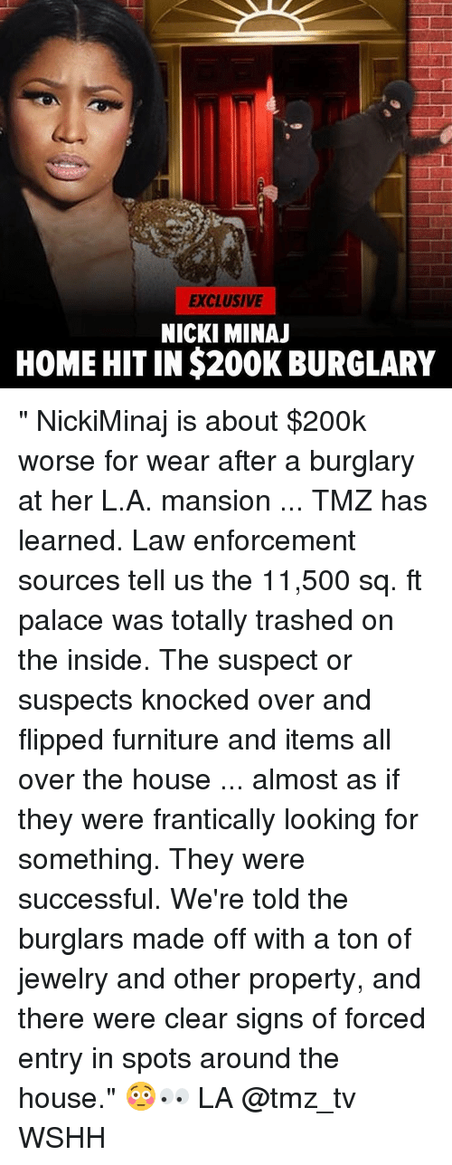 """Burglarer: EXCLUSIVE  NICKI MINAJ  HOME HIT IN $200K BURGLARY """" NickiMinaj is about $200k worse for wear after a burglary at her L.A. mansion ... TMZ has learned. Law enforcement sources tell us the 11,500 sq. ft palace was totally trashed on the inside. The suspect or suspects knocked over and flipped furniture and items all over the house ... almost as if they were frantically looking for something. They were successful. We're told the burglars made off with a ton of jewelry and other property, and there were clear signs of forced entry in spots around the house."""" 😳👀 LA @tmz_tv WSHH"""