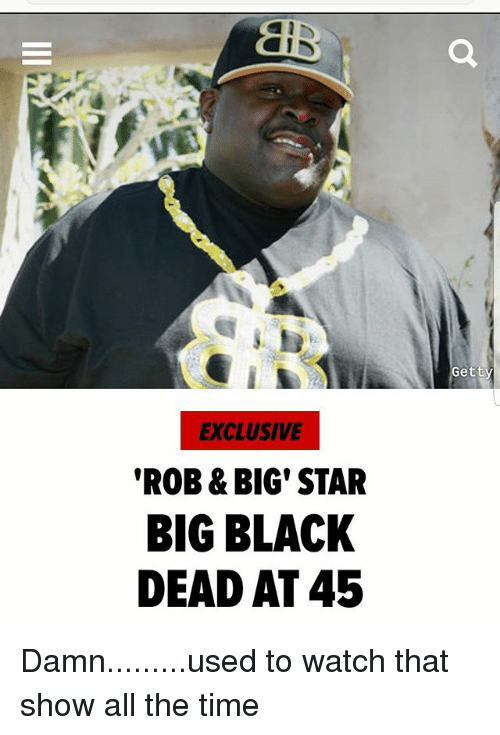 Rob Big: EXCLUSIVE  'ROB & BIG' STAR  BIG BLACK  DEAD AT 45  Getty Damn.........used to watch that show all the time