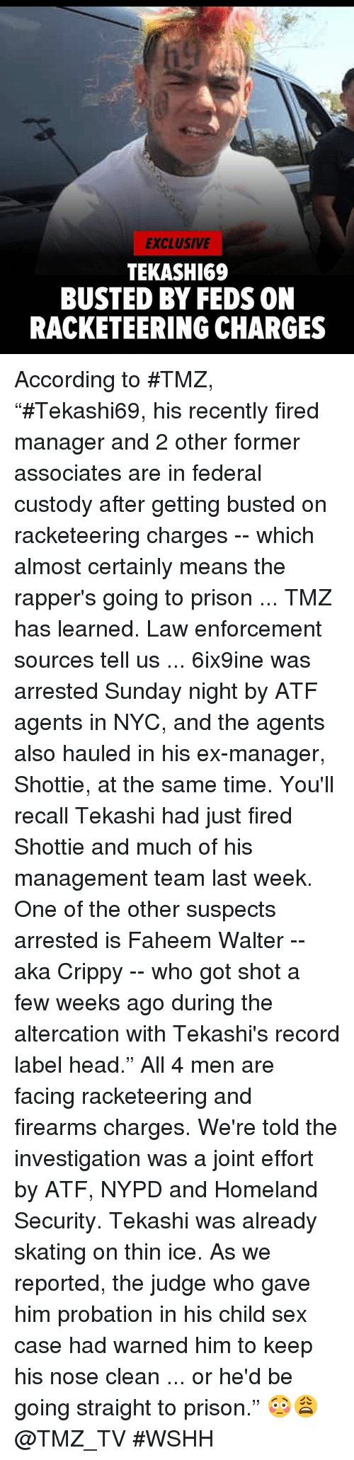 "Nypd: EXCLUSIVE  TEKASHI69  BUSTED BY FEDS ON  RACKETEERING CHARGES According to #TMZ, ""#Tekashi69, his recently fired manager and 2 other former associates are in federal custody after getting busted on racketeering charges -- which almost certainly means the rapper's going to prison ... TMZ has learned.  Law enforcement sources tell us ... 6ix9ine was arrested Sunday night by ATF agents in NYC, and the agents also hauled in his ex-manager, Shottie, at the same time. You'll recall Tekashi had just fired Shottie and much of his management team last week.  One of the other suspects arrested is Faheem Walter -- aka Crippy -- who got shot a few weeks ago during the altercation with Tekashi's record label head."" All 4 men are facing racketeering and firearms charges. We're told the investigation was a joint effort by ATF, NYPD and Homeland Security.  Tekashi was already skating on thin ice. As we reported, the judge who gave him probation in his child sex case had warned him to keep his nose clean ... or he'd be going straight to prison."" 😳😩 @TMZ_TV #WSHH"
