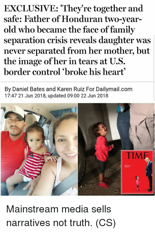 Family, Memes, and Control: EXCLUSIVE: They're together and  safe: Father of Honduran two-year-  old who became the face of family  separation crisis reveals daughter was  never separated from her mother, but  the image ofher in tears at U.S.  border control 'broke his heart  By Daniel Bates and Karen Ruiz For Dailymail.com  17:47 21 Jun 2018, updated 09:00 22 Jun 2018  TIM Mainstream media sells narratives not truth. (CS)