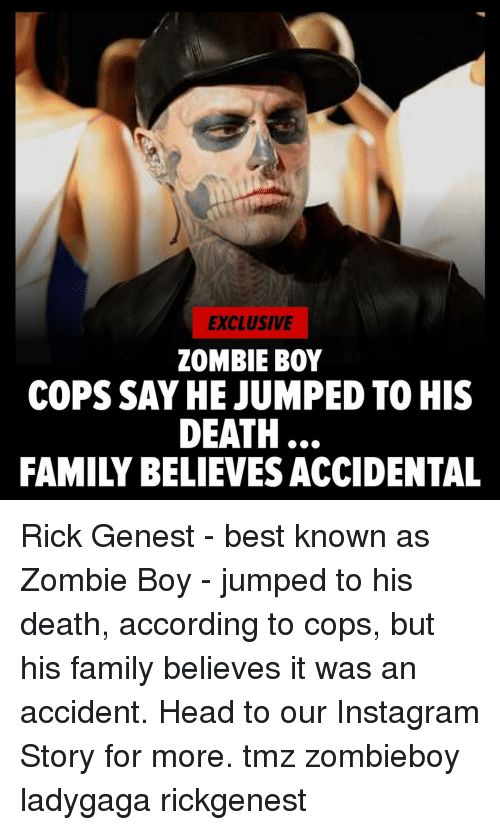 Ladygaga: EXCLUSIVE  ZOMBIE BOY  COPS SAY HE JUMPED TO HIS  DEATH  FAMILY BELIEVES ACCIDENTAL Rick Genest - best known as Zombie Boy - jumped to his death, according to cops, but his family believes it was an accident. Head to our Instagram Story for more. tmz zombieboy ladygaga rickgenest