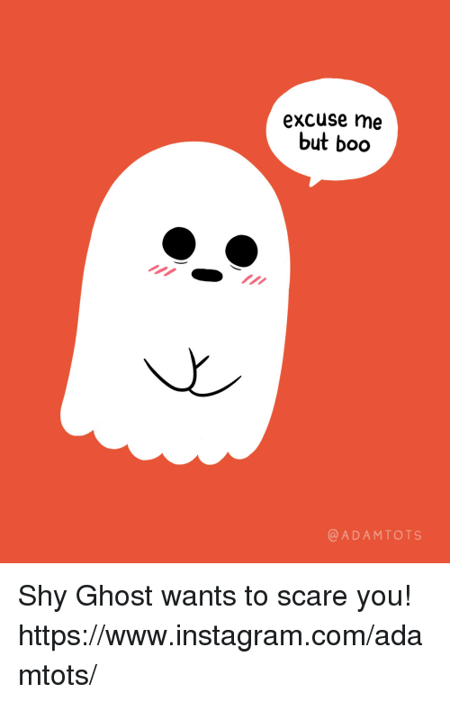 Boo, Instagram, and Scare: excuse me  but boo  @ADAMTOTS Shy Ghost wants to scare you!  https://www.instagram.com/adamtots/