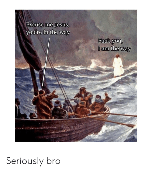 Fuck You, Jesus, and Fuck: Excuse me Jesus  vou're in the way  Fuck you,  I am the way Seriously bro