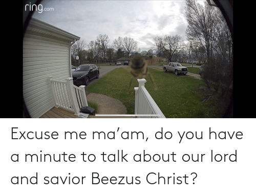 excuse me: Excuse me ma'am, do you have a minute to talk about our lord and savior Beezus Christ?