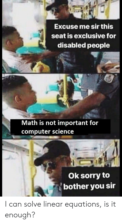 Equations: Excuse me sir this  seat is exclusive for  disabled people  Math is not important for  computer science  Ok sorry to  bother you sir I can solve linear equations, is it enough?