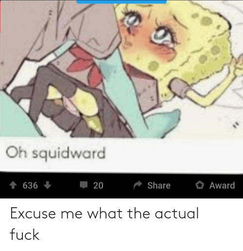 excuse me: Excuse me what the actual fuck