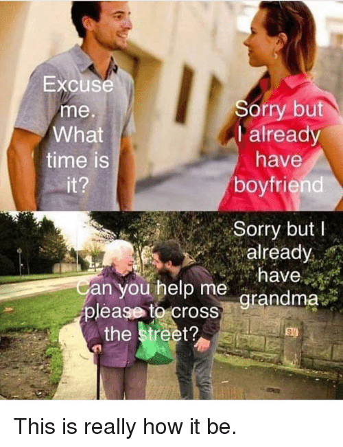 Memes, Sorry, and Help: Excuse  me  What  time is  Sorry but  I already  have  boyfriend  Sorry but  already  have  an you help me arandma  please tocross  the street? This is really how it be.