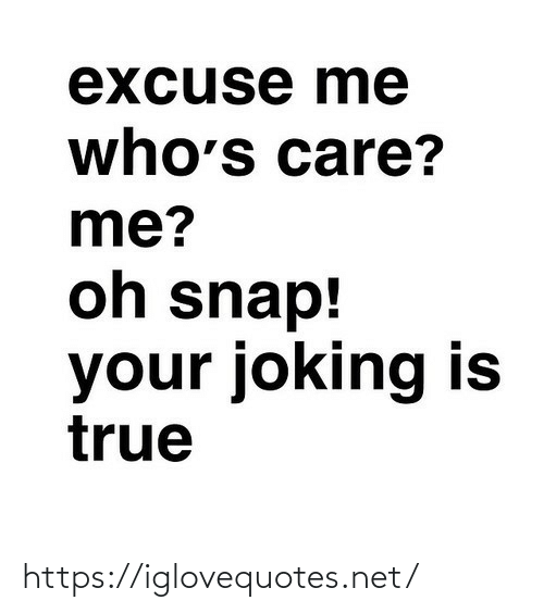 Joking: excuse me  who's care?  me?  oh snap!  your joking is  true https://iglovequotes.net/