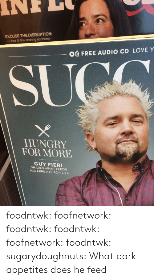 Appetite: EXCUSE THE DISRUPTION  Uber & the sharing economy  O) FREE AUDIO CD LOVE Y  HUNGRY  FOR MORE  GUY FIER  SHARES WHAT FEEDS  HIS APPETITE FOR LIFE foodntwk:  foofnetwork:  foodntwk:  foodntwk:  foofnetwork:  foodntwk:  sugarydoughnuts:  What dark appetites does he feed