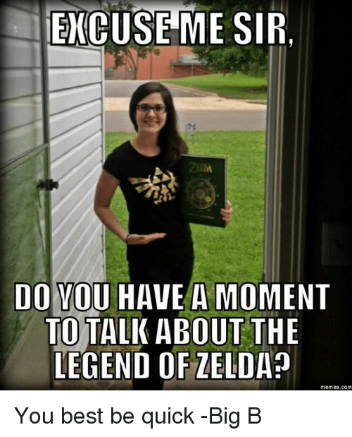 Zelda Memes: EXCUSEME SIR.  DO VOU HAVE A MOMENT  TOTALK ABOUT THE  LEGEND OF ZELDA?  memes.com You best be quick -Big B