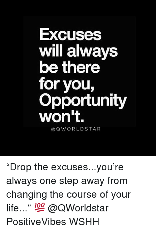 """Life, Memes, and Wshh: Excuses  will always  be there  for you,  Opportunity  won't.  aOWORLDSTAR """"Drop the excuses...you're always one step away from changing the course of your life..."""" 💯 @QWorldstar PositiveVibes WSHH"""