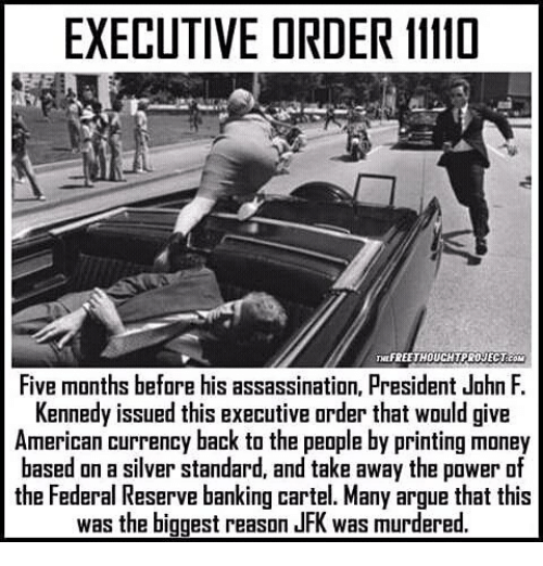 federal reserve: EXECUTIVE DRDER 11110  WOUCHTPRONEC Team  Five months before his assassination, President John F.  Kennedy issued this executive order that would give  American currency back to the people by printing money  based on a silver standard, and take away the power of  the Federal Reserve banking cartel. Many argue that this  was the biggest reason JFK was murdered.