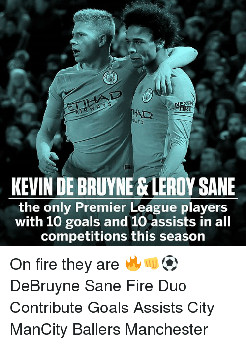 Leroy: EXEN  WAYS  KEVIN DE BRUYNE &LEROY SANE  the only Premier League players  with 10 goals and 10 assists in all  competitions this season On fire they are 🔥👊⚽️ DeBruyne Sane Fire Duo Contribute Goals Assists City ManCity Ballers Manchester