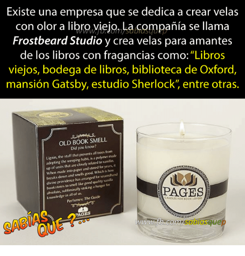 "Smell, Ted, and Book: Existe una empresa que se dedica a crear velas  con olor a libro,yiejo, La compañia se llama  Frostbeard Studio y crea velas para amantes  de los libros con fragancias como:""Libros  viejos, bodega de libros, biblioteca de Oxford,  mansión Gatsby, estudio Sherlock"" entre otras.  OLD BOOK SMELL  Did you know?  Lignin, the stuff that prevents all trees from  adopting the weeping habit, is a polymer made  up of units that are closely rel ted vaniln  When made into paper and stored for years, it  breaks down and smells good Which is how  ine providence has  arranged for secondhund  bookstores to smell like good quulity vanil  absolute.  e, subliminally stek ingt a huner fo  Perfumes: The Guide  PAGES  knowledge in all of us.  ANDLES FOR BOOK LOvERS  PAGES  SABI  com/sabiasquep"