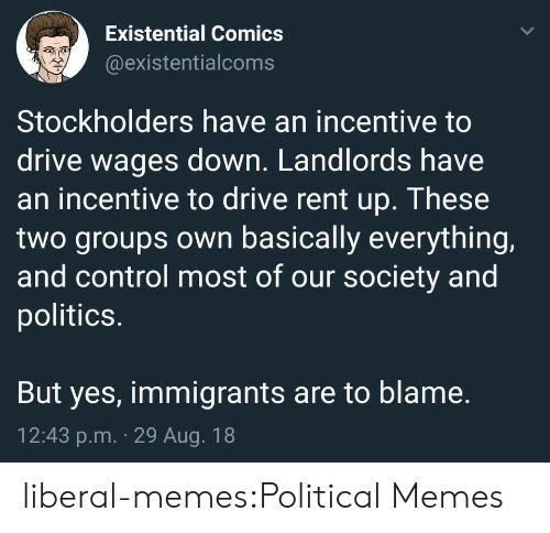 liberal: Existential Comics  @existentialcoms  Stockholders have an incentive to  drive wages down. Landlords have  an incentive to drive rent up. These  two groups own basically everything,  and control most of our society and  politics.  But yes, immigrants are to blame.  12:43 p.m. 29 Aug. 18 liberal-memes:Political Memes