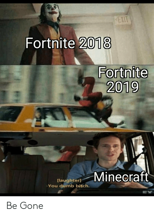 Dumb, Minecraft, and Laughter: EXIT  Fortnite 2018  Fortnite  2019  Minecraft  [laughter]  You dumb bitch. Be Gone
