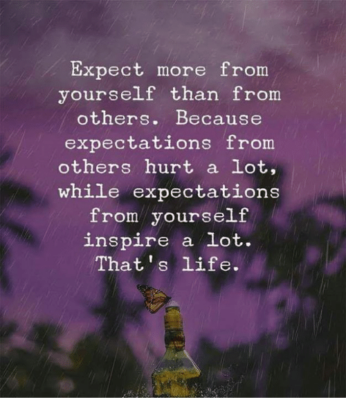 Life, Memes, and 🤖: Expect more from  yourself than from  others. Because  expectations from  others hurt a lot,  while expectations  from yourself  spire a lot  in .  That 's life.