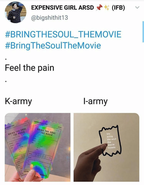 Army, Girl, and Movie: EXPENSIVE GIRL ARSD  (IFB)  @bigshithit13  #BRINGTHESOUL_THEMOVIE  #Bring TheSoulTheMovie  Feel the pain  K-army  l-army  MESASO D  SPECIAL  L ici  Tee  TICKT  BRING THE SOUL  : THE MOVIE  SPICAL  (r018)  BRING THE SOUL  THE MOVIE  bts  bring  the soul  the  movie  tickets  Cat  e  Cet  Sng  eves  Seen  hep  UPE THEA  ConDooo