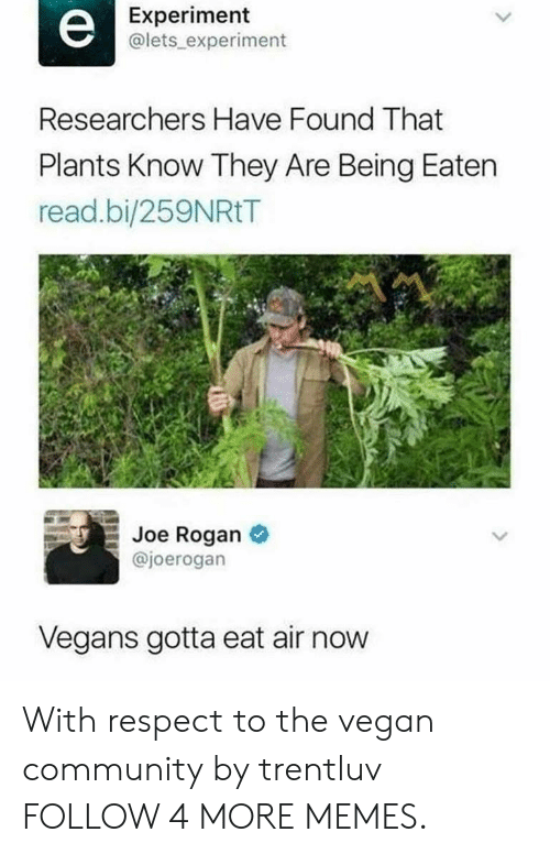 Joe Rogan: Experiment  @lets experiment  е  Researchers Have Found That  Plants Know They Are Being Eaten  read.bi/259NRtT  Joe Rogan  @joerogan  Vegans gotta eat air now With respect to the vegan community by trentluv FOLLOW 4 MORE MEMES.