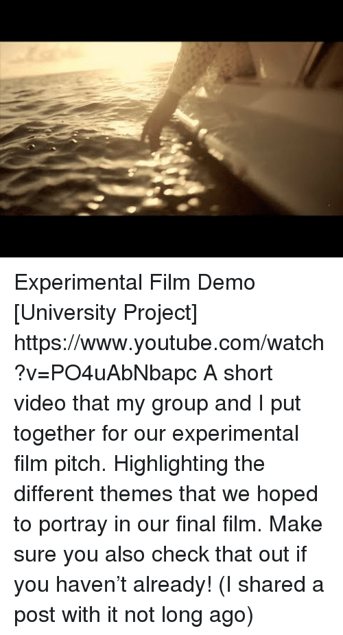 experimental: Experimental Film Demo [University Project] https://www.youtube.com/watch?v=PO4uAbNbapc  A short video that my group and I put together for our experimental film pitch. Highlighting the different themes that we hoped to portray in our final film.   Make sure you also check that out if you haven't already! (I shared a post with it not long ago)