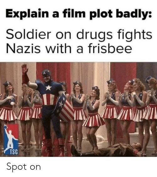 soldier: Explain a film plot badly:  Soldier on drugs fights  Nazis with a frisbee  TSC Spot on