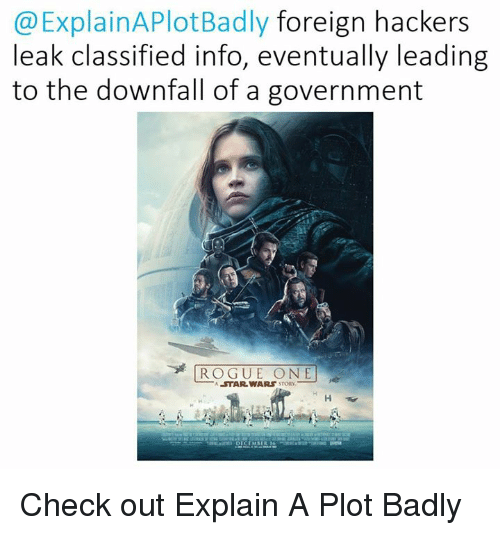 classifieds: Explain APlotBadly foreign hackers  leak classified info, eventually leading  to the downfall of a government  ROGUE ONE  A STAR WARS Check out Explain A Plot Badly