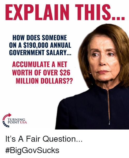 Net Worth: EXPLAIN THIS  HOW DOES SOMEONE  ON A $190,000 ANNUAL  GOVERNMENT SALARY  ACCUMULATE A NET  WORTH OF OVER $26  MILLION DOLLARS??  TURNING  POINT USA It's A Fair Question... #BigGovSucks