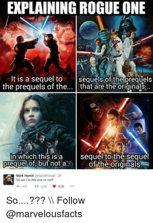 Explaining Rogue One: EXPLAINING ROGUE ONE  It is a sequel to  sequels of the prequels  the prequels of the  that are the originals  in which this is a  sequel to the sequel  prequel not a.  the originals  Mark Hamill  @Hamill Himself 2h  So am I in this one or not?  431  t  5.5K So....??? \\ Follow @marvelousfacts