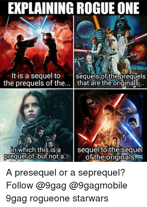Explaining Rogue One: EXPLAINING ROGUE ONE  It is a sequel to  sequels of the prequels  the prequels of the  that are the originals  in which this is a  sequel to the sequel  prequel but not a..  of the originals A presequel or a seprequel? Follow @9gag @9gagmobile 9gag rogueone starwars