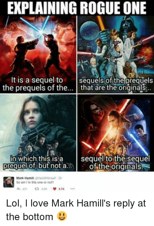 Explaining Rogue One: EXPLAINING ROGUE ONE  It is a sequel to  sequels of the prequels  the prequels of the  that are the originals  St.  in which this is a  sequel to the sequel  of the originals  prequel of but not a  Mark Hamill  @HamillHimself 2h  So am l in this one or not?  5.5K v 9.7K  431  t Lol, I love Mark Hamill's reply at the bottom 😃
