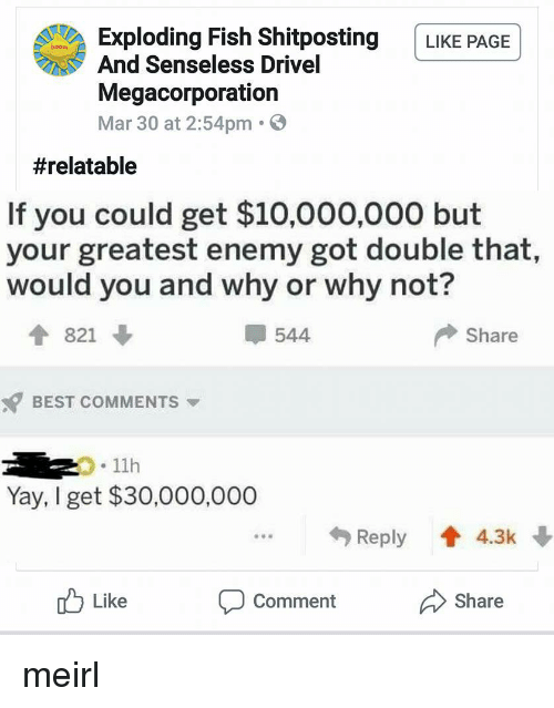Best, Fish, and Relatable: Exploding Fish Shitposting LIKE PAGE  And Senseless Drivel  Megacorporation  Mar 30 at 2:54pm.  #relatable  If you could get $10,000,000 but  your greatest enemy got double that,  would you and why or why not?  4 821  544  Share  BEST COMMENTS  .11h  Yay, I get $30,000,000  Reply 4.3k  u Like  Comment  Share meirl