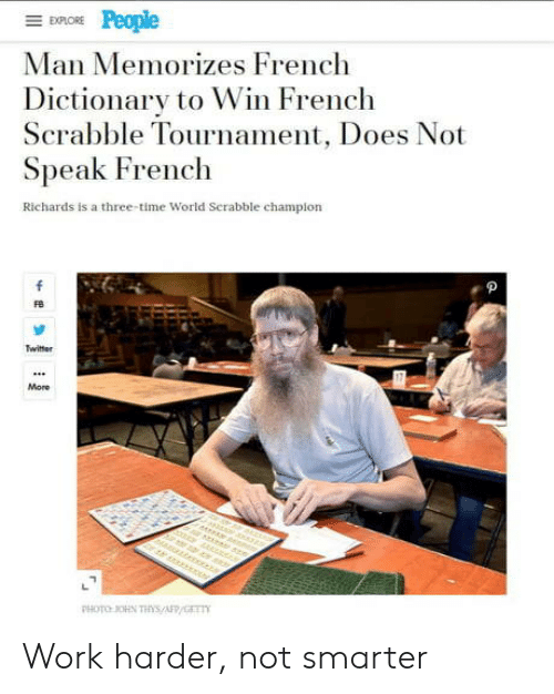 Twitter, Work, and Dictionary: EXPLORE  Man Memorizes French  Dictionary to Win French  Scrabble Tournament, Does Not  Speak French  Richards is a three-time World Serabble champion  f  Twitter  More  r er  PHOTO OHN THs/AFP/GET Work harder, not smarter