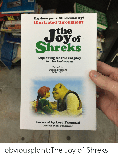 Shrek, Tumblr, and Blog: Explore your Shreksuality!  Illustrated throughout  the  Joyo  Shreks  Exploring Shrek cosplay  in the bedroom  Edited by  Delvin Brothers,  М.В., PhD  Forward by Lord Farquaad  Obvious Plant Publishing obviousplant:The Joy of Shreks