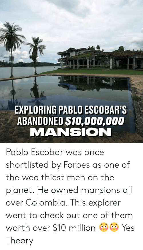 Mansion: EXPLORING PABLO ESCOBAR'S  ABANDONED $10,000,000  MANSION Pablo Escobar was once shortlisted by Forbes as one of the wealthiest men on the planet. He owned mansions all over Colombia. This explorer went to check out one of them worth over $10 million 😳😳  Yes Theory