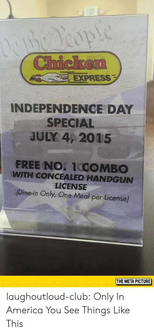 America, Club, and Independence Day: EXPRESS  INDEPENDENCE DAY  SPECIAL  JULY 4/ 2015  FREE NO 1COMBO  WITH CONCEALED HANDGUN  LICENSE  (Dine-in Only, One Meal per License)  THE META PICTURE laughoutloud-club:  Only In America You See Things Like This