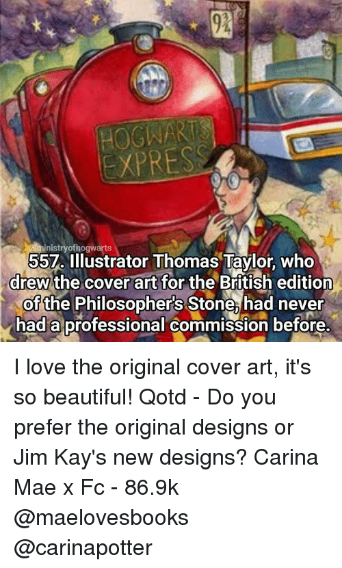 its so beautiful: EXPRESS  nistry ofhogwarts  Illustrator Thomas Taylor, who  drew the cover art for the British edition  of the Philosophers Stone, had never  had a professional commission before I love the original cover art, it's so beautiful! Qotd - Do you prefer the original designs or Jim Kay's new designs? Carina Mae x Fc - 86.9k @maelovesbooks @carinapotter