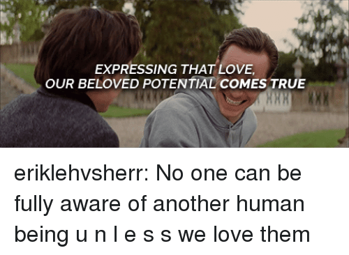 Love, True, and Tumblr: EXPRESSING THAT LOVE  OUR BELOVED POTENTIAL COMES TRUE eriklehvsherr:   No one can be fully aware of another human being u n l e s s we love them