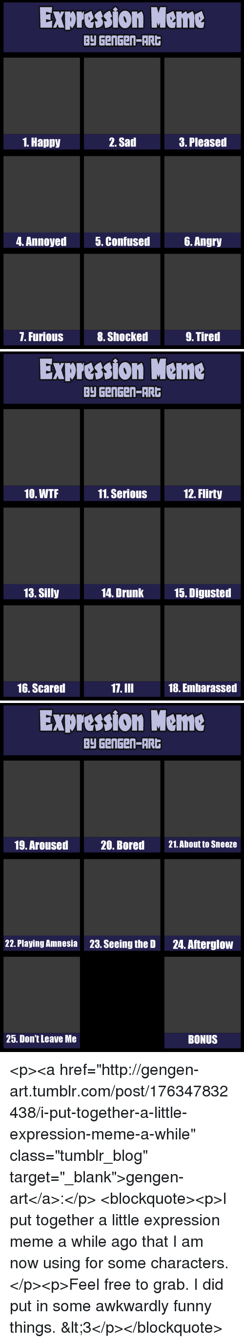 """flirty: Expression Meme  Py GenGen-AR  1. Happy  2. Sad  3. Pleased  4. Annoyed  5. Confused6. Angry  7. Furious  8. Shocked  9. Tired   Expression Meme  Py GenGen-AR  10. WTF  11. SeriouS  12. Flirty  13. Silly  14. Drunk  15. Digusted  16. Scared  17.III  18. Embarassed   Expression Meme  Py GenGen-AR  19. Aroused  20. Bored  21.About to Sneeze  22. Playing Amnesia  23. Seeing the D  24. Afterglow  25. Don't Leave Me  BONUS <p><a href=""""http://gengen-art.tumblr.com/post/176347832438/i-put-together-a-little-expression-meme-a-while"""" class=""""tumblr_blog"""" target=""""_blank"""">gengen-art</a>:</p>  <blockquote><p>I put together a little expression meme a while ago that I am now using for some characters.</p><p>Feel free to grab. I did put in some awkwardly funny things. &lt;3</p></blockquote>"""
