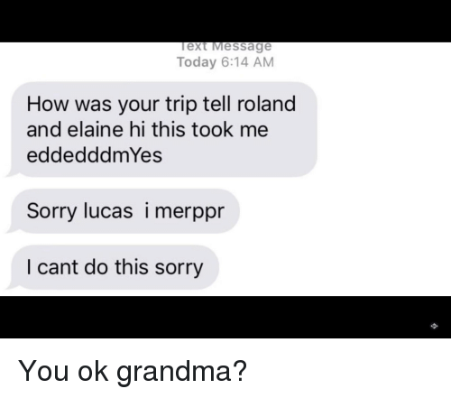 Grandma, Sorry, and Today: ext Message  Today 6:14 AM  How was your trip tell roland  and elaine hi this took me  eddedddmYes  Sorry lucas i merppr  I cant do this sorry