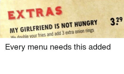 extras: EXTRAS  MY GIRLFRIEND IS NOT HUNGRY  We double your fries and add 3 extra onion rings  39 Every menu needs this added