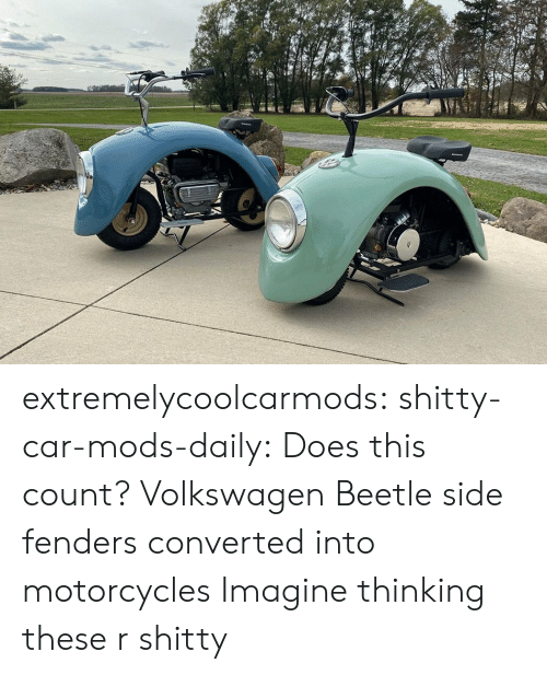 mods: extremelycoolcarmods:  shitty-car-mods-daily:  Does this count? Volkswagen Beetle side fenders converted into motorcycles  Imagine thinking these r shitty
