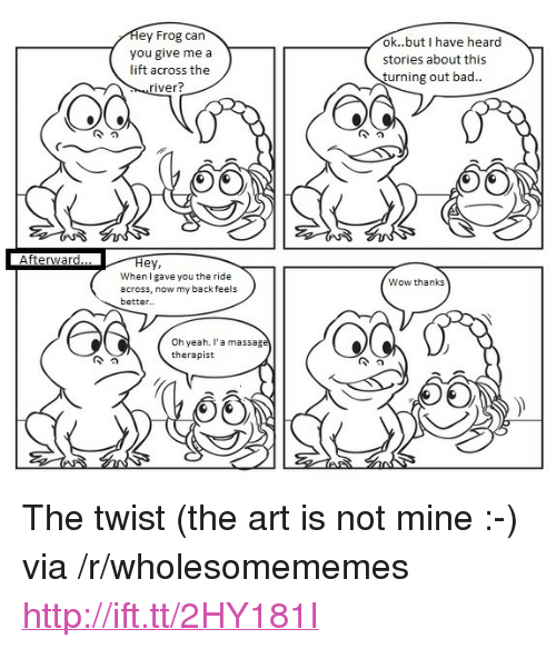 """Wow Thanks: ey Frog can  you give me a  lift across the  ok..but I have heard  stories about this  turning out bad..  iver?  Afterward  Hey,  When l gave you the ride  across, now my backfeels  better..  Wow thanks  Oh yeah. l'a massag  therapist <p>The twist (the art is not mine :-) via /r/wholesomememes <a href=""""http://ift.tt/2HY181I"""">http://ift.tt/2HY181I</a></p>"""