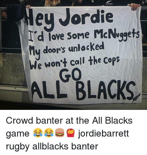 Mcnuggets: ey Jordie  d lave some McNvgets  ove Some McNuggets  ly door's unlocked  We won't call the cops  GO  ALL BLACKS Crowd banter at the All Blacks game 😂😂🍔🍟 jordiebarrett rugby allblacks banter