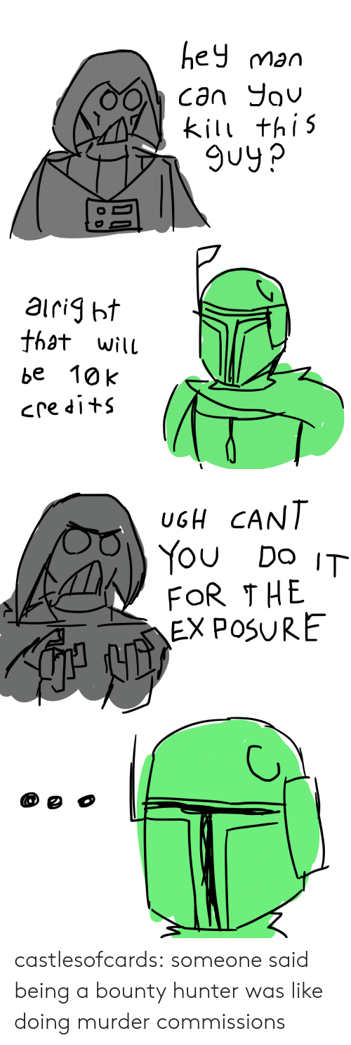 Do It For The: ey man  kil thi5  9uy?  that wilu  be 10k   UGH CANT  You Do IT  FOR THE  EX POSURE castlesofcards:  someone said being a bounty hunter was like doing murder commissions