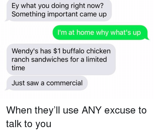 buffalo chicken: Ey what you doing right now?  Something important came up  I'm at home why what's up  Wendy's has $1 buffalo chicken  ranch sandwiches for a limited  time  Just saw a commercial When they'll use ANY excuse to talk to you